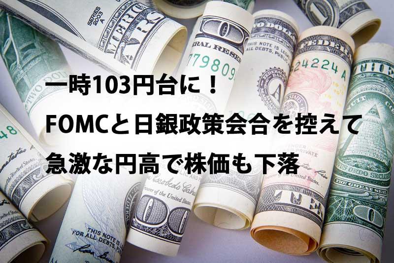 一時103円台に!FOMCと日銀政策会合を控えて急激な円高で株価も下落