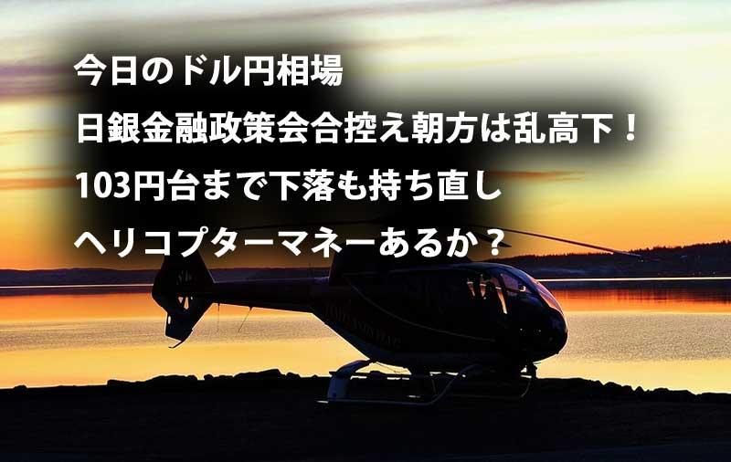 今日のドル円相場 日銀金融政策会合控え朝方は乱高下!103円台まで下落 ヘリコプターマネーはあるか?