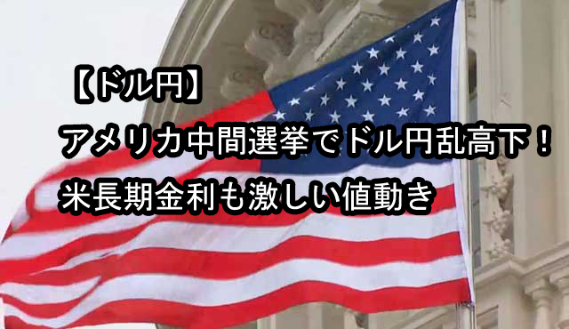 【ドル円】アメリカ中間選挙でドル円乱高下!米長期金利も激しい値動き