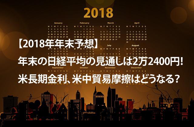 【2018年年末予想】年末の日経平均の見通しは2万2400円!米長期金利、米中貿易摩擦はどうなる?
