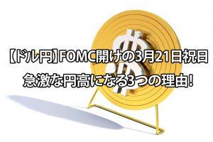 【ドル円】FOMC開けの3月21日祝日に急激な円高になる3つの理由!