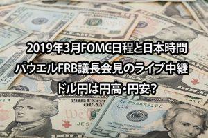 2019年3月FOMC日程と日本時間とパウエルFRB議長会見のライブ中継 ドル円は円高・円安?