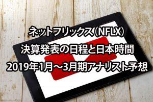 ネットフリックス(NFLX)決算発表の日程と日本時間-2019年1月~3月期アナリスト予想